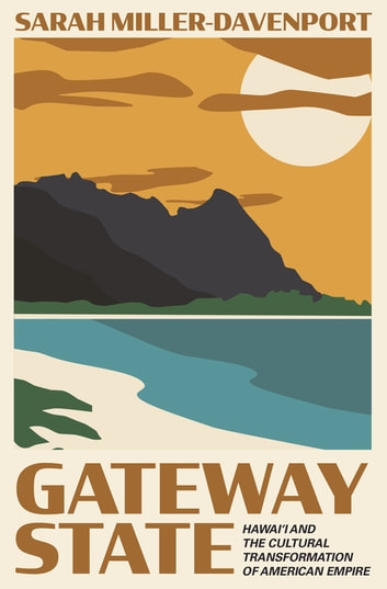 Gateway State - Hawai'i and the Cultural Transformation of American Empire ebook by Sarah Miller-Davenport