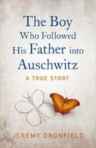The Boy Who Followed His Father into Auschwitz ebook by Jeremy Dronfield