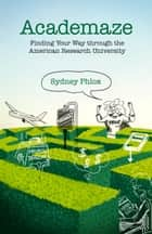 Academaze - Finding Your Way through the American Research University ebook by Sydney Phlox