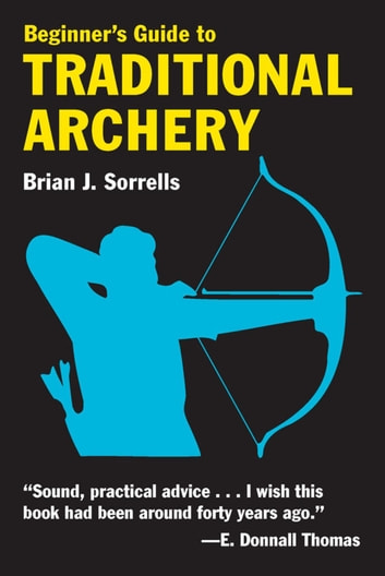 Beginner's Guide to Traditional Archery ebook by Brian J. Sorrells