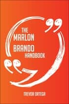 The Marlon Brando Handbook - Everything You Need To Know About Marlon Brando ebook by Trevor Ortega