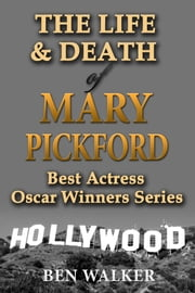 The Life & Death of Mary Pickford ebook by Ben Walker