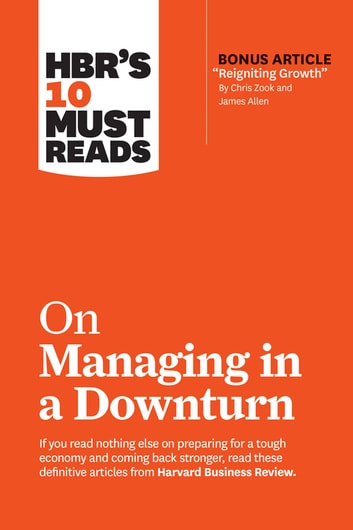 "HBR's 10 Must Reads on Managing in a Downturn (with bonus article ""Reigniting Growth"" By Chris Zook and James Allen) eBook by Harvard Business Review,Chris Zook,James Allen,Ronald Heifetz,Marty Linsky"