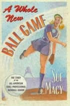 A Whole New Ball Game - The Story of the All-American Girls Professional Baseball League ebook by Sue Macy