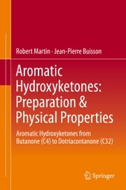 Aromatic Hydroxyketones: Preparation & Physical Properties - Aromatic Hydroxyketones from Butanone (C4) to Dotriacontanone (C32) ebook by Robert Martin,Jean-Pierre Buisson