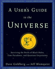 A User's Guide to the Universe: Surviving the Perils of Black Holes, Time Paradoxes, and Quantum Uncertainty ebook by Goldberg, Dave