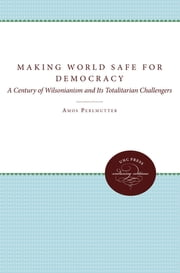 Making the World Safe for Democracy - A Century of Wilsonianism and Its Totalitarian Challengers ebook by Amos Perlmutter