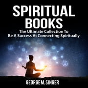Spiritual Books: The Ultimate Collection To Be A Success At Connecting Spiritually audiobook by George M. Singer