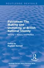Routledge Revivals: Patriotism: The Making and Unmaking of British National Identity (1989) - Volume I: History and Politics ebook by Raphael Samuel