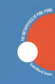 The Metaphysics of Ping-Pong - Table Tennis as a Journey of Self-Discovery ebook by Guido Mina di Sospiro