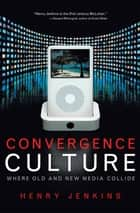 Convergence Culture - Where Old and New Media Collide ebook by Henry Jenkins