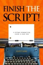 Finish The Script! - A College Screenwriting Course in Book Form ebook by Scott King