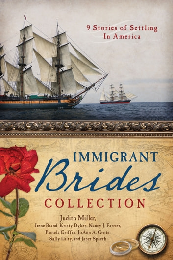 The Immigrant Brides Collection - 9 Stories Celebrate Settling in America ebook by Irene B. Brand,Kristy Dykes,Nancy J. Farrier,Pamela Griffin,JoAnn A. Grote,Sally Laity,Judith Mccoy Miller,Janet Spaeth