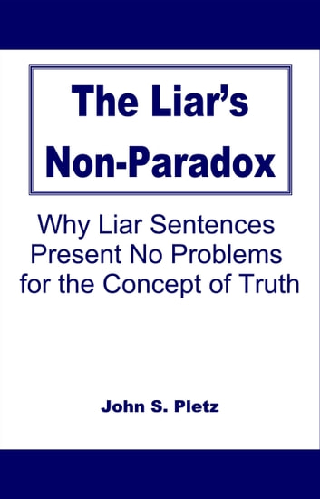 The Liar's Non-Paradox: Why Liar Sentences Present No Problems for the Concept of Truth ebook by John S. Pletz