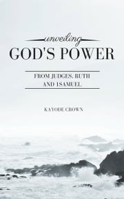 Unveiling God's Power From Judges, Ruth and 1Samuel ebook by Kayode Crown