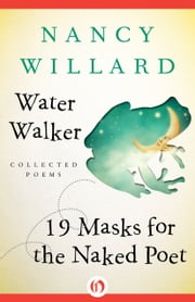Water Walker and 19 Masks for the Naked Poet - Collected Poems ebook by Nancy Willard,Regina Shekerjian