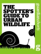 The Spotter's Guide to Urban Wildlife ebook by The Guardian
