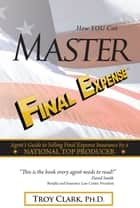 How YOU Can MASTER Final Expense ebook by Dr.Troy Clark