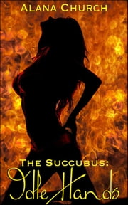 Idle Hands - Book 1 of 'The Succubus' ebook by Alana Church,Moira Nelligar