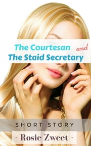 The Courtesan and the Staid Secretary ebook by Rosie Zweet