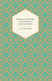 Modern Painting, its Tendency and Meaning ebook by S. S. Van Dine
