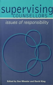 Supervising Counsellors - Issues of Responsibility ebook by Professor Sue Wheeler,Mr David King