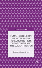 Human Extension: An Alternative to Evolutionism, Creationism and Intelligent Design ebook by Gregory Sandstrom
