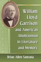 William Lloyd Garrison and American Abolitionism in Literature and Memory ebook by Brian Allen Santana