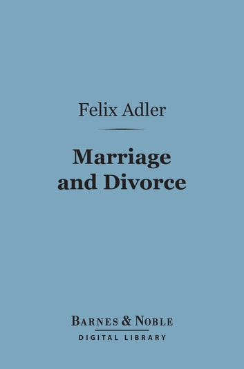 Marriage and Divorce (Barnes & Noble Digital Library) ebook by Felix Adler