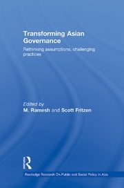 Transforming Asian Governance - Rethinking assumptions, challenging practices ebook by M Ramesh,Scott Fritzen