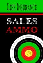 Life Insurance Sales Ammo - What To Say In Every Life Insurance Sales Situation ebook by Bill Greenback