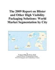 The 2009 Report on Blister and Other High Visibility Packaging Solutions: World Market Segmentation by City ebook by ICON Group International, Inc.