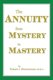 The Annuity From Mystery to Mastery ebook by Zimmerman, Robert, J.
