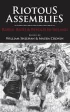 Riotous Assemblies: Rebels, Riots and Revolts In Ireland ebook by William Sheehan,Maura  Cronin