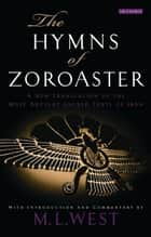 The Hymns of Zoroaster - A New Translation of the Most Ancient Sacred Texts of Iran ebook by M. L. West, M. L. West