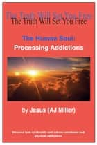 The Human Soul: Processing Addictions ebook by Jesus (AJ Miller)