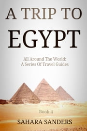 A Trip To Egypt - All Around The World: A Series Of Travel Guides, #4 ebook by Sahara S. Sanders
