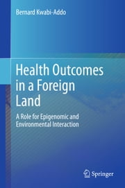 Health Outcomes in a Foreign Land - A Role for Epigenomic and Environmental Interaction ebook by Bernard Kwabi-Addo