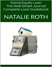 Home Equity Loan: The Wall Street Journal Complete Loan Guidebook ebook by Natalie Roth