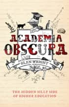 Academia Obscura - The Hidden Silly Side of Higher Education ebook by Glen Wright