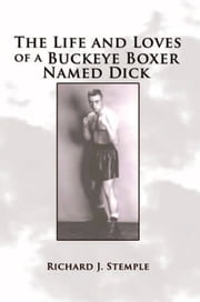 The Life and Loves of a Buckeye Boxer Named Dick ebook by Richard J. Stemple