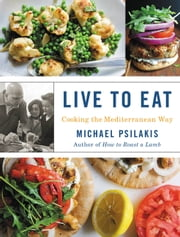 Live to Eat - Cooking the Mediterranean Way ebook by Michael Psilakis