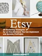 Etsy: 30 Marketing Strategies for an Etsy Business You Can Implement and Become Profitable ebook by Sierra Bennett