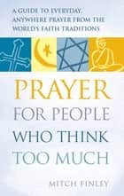 Prayer for People Who Think Too Much ebook by Mitch Finely
