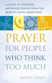 Prayer for People Who Think Too Much - A Guide to Everyday, Anywhere Prayer from the World's Faith Traditions ebook by Mitch Finely