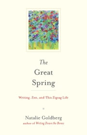 The Great Spring - Writing, Zen, and This Zigzag Life ebook by Natalie Goldberg