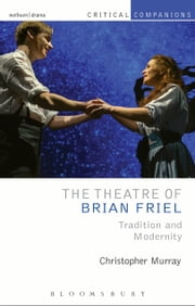 The Theatre of Brian Friel - Tradition and Modernity ebook by Prof. Christopher Murray,Csilla Bertha,David Krause,Shaun Richards