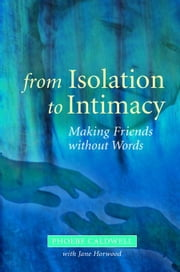 From Isolation to Intimacy: Making Friends without Words ebook by Caldwell, Phoebe