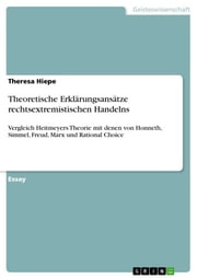 Theoretische Erklärungsansätze rechtsextremistischen Handelns - Vergleich Heitmeyers Theorie mit denen von Honneth, Simmel, Freud, Marx und Rational Choice ebook by Theresa Hiepe