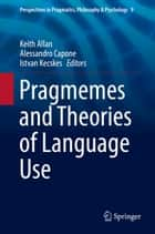 Pragmemes and Theories of Language Use ebook by Keith Allan, Alessandro Capone, Istvan Kecskes